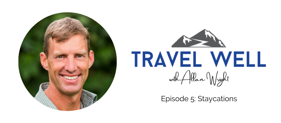 Travel Well with Allan Wright: Staycations (Ep. 5)